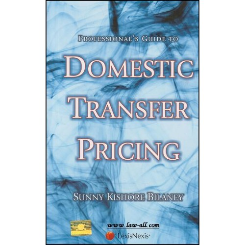 Lexisnexis's Profesional's Guide to Domestic Transfer Pricing by Sunny Kishore Bilaney, 2nd Edn. Oct 2015