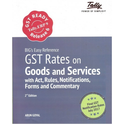 Tally's Big Easy Reference on GST Rates on Goods and Services With Act, Rules, Notifications, Forms and Commentary by Arun Goyal [2nd Edn. July 2017]