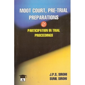 Allahabad Law Agency's Moot Court, Pre-Trial Preparations & Participation in Trial Proceedings by J.P.S. Sirohi, Sunil Sirohi