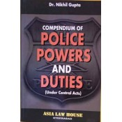 Asia Law House's Compendium of Police Powers & Duties (Under Central Acts) by Dr. Nikhil Gupta