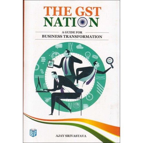 BDP's The GST Nation : A Guide for Business Transformation by Ajay Srivastava [2nd Edn. July 2017]