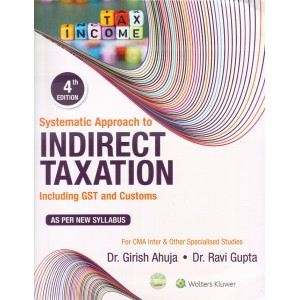 Wolters Kluwer's Systematic Approach to Indirect Taxation including GST & Customs for CMA Inter November 2019 Exam [New Syllabus] by Dr. Girish Ahuja & Dr. Ravi Gupta