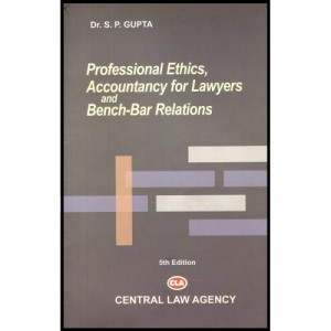 Central Law Agency's Professional Ethics, Accountancy For Lawyers and Bench - Bar Relations For B.S.L & L.L.B by Dr.S. P.Gupta