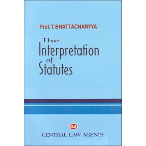 Central Law Agency's The Interpretation of Statutes [IOS] For B.S.L & L.L.B by Prof. T. Bhattacharya