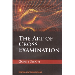 Central Law Publications The Art of Cross Examination by Gurjit Singh
