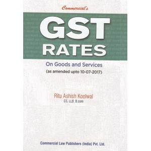 Commercial's GST Rates on Goods and Services by Ritu Ashish Koolwal [As Amended upto 10-07-2017]