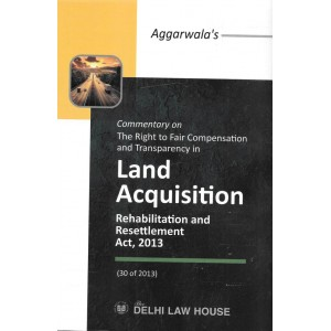 Delhi Law House's Commentary on The Right to Fair Compensation and Transparency in Land Acquisition, Rehabilitation and Resettlement Act, 2013 by Aggarwala