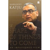 Harpercollins Publishers India's The Shape of Things to Come: An Impassioned View by Markandey Katju