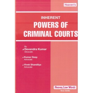 Heaven's Inherent Powers of Criminal Courts by Adv. Devendra Kumar, Adv. Kumar Deep & Adv. Vivek Shandilya