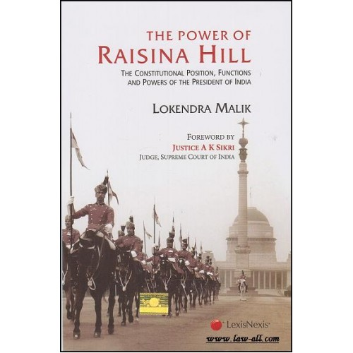 LexisNexis's The Power of Raisina Hill - The Constitutional Position, Functions and Powers of the President of India [HB] by Lokendra Malik