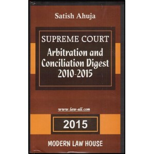 Modern Law House's Supreme Court Arbitration and Conciliation Digest 2010-2015 [HB] by Satish Ahuja