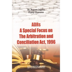 Satyam Law International's ADRs A Special Focus on The Arbitration and Conciliation Act, 1996 by Dr. Rupam Jagota, Praisy Chanana