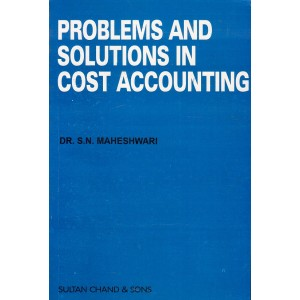Sultan Chand's Problems & Soluions in Cost Accounting for B.Com, BBA, MBA & CMA/ICWA Inter by Dr. S. N. Maheshwari