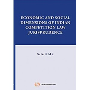 Thomson Reuters Economic and Social Dimensions of Indian Competition Law Jurisprudence by S. A. Naik