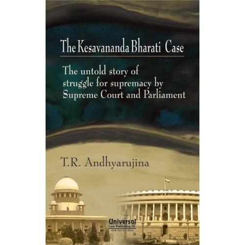 Universal's Kesavananda Bharati Case - The untold story of struggle for supremacy by Supreme Court and Parliament, by T.R. Andhyarujina
