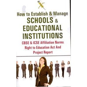 Xcess Infostore's How to Establish & Manage Schools & Educational Institutions CBSE & ICSE Affiliation Norms Right to Education Act & Project Report