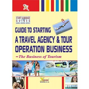 Xcess Infostore's Guide to Starting a Travel Agency & Tour Operation Business : The Business of Tourism